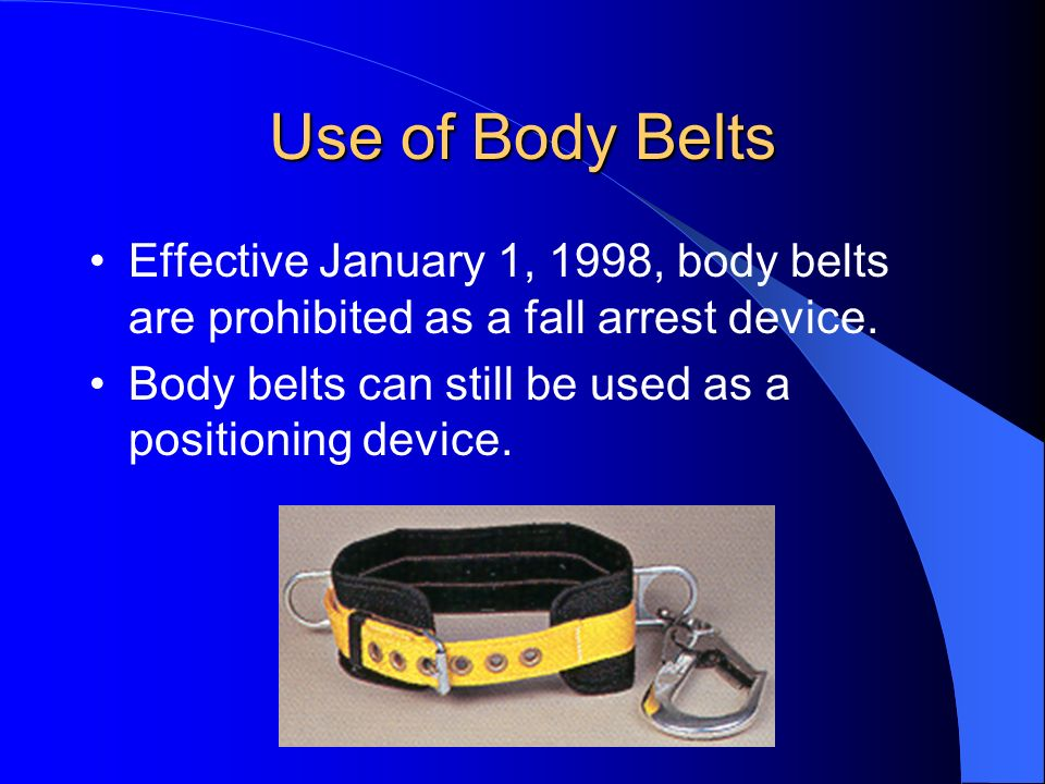 Use of Body Belts Effective January 1, 1998, body belts are prohibited as a fall arrest device.