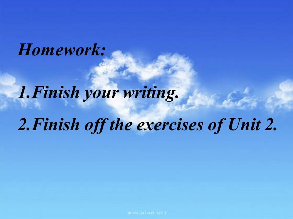 Homework: 1.Finish your writing. 2.Finish off the exercises of Unit 2.