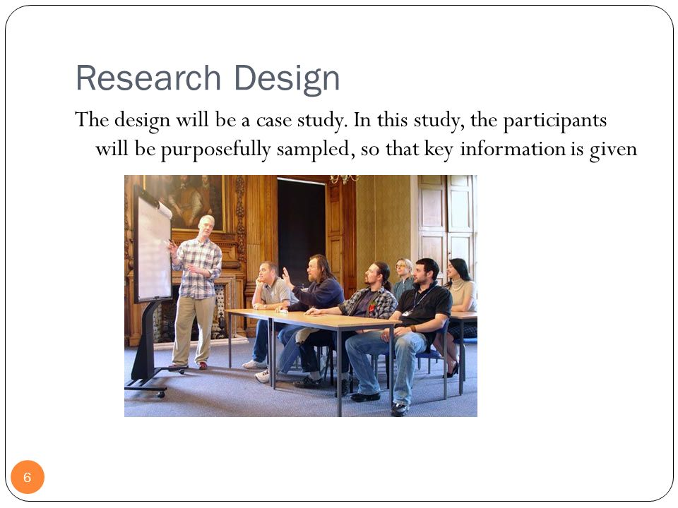 Research Design The design will be a case study. In this study, the participants will be purposefully sampled, so that key information is given.