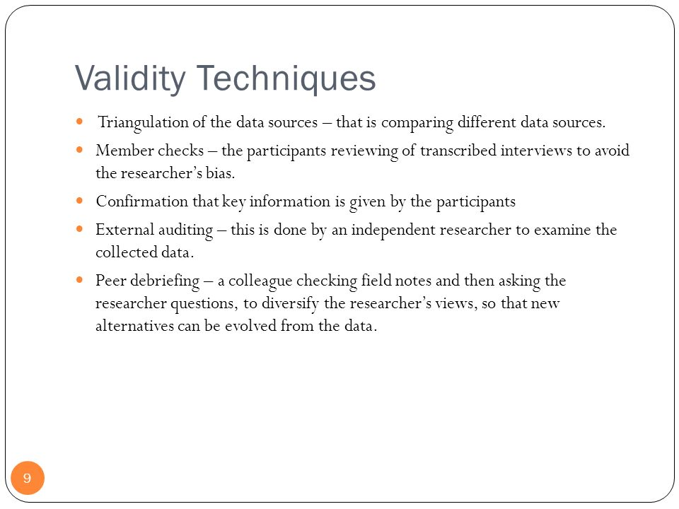 Validity Techniques Triangulation of the data sources – that is comparing different data sources.