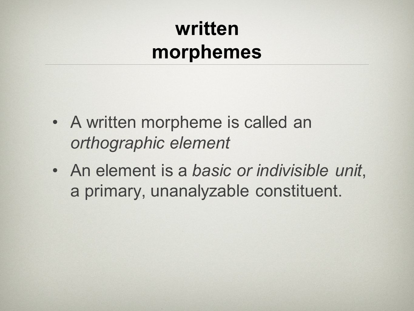written morphemes A written morpheme is called an orthographic element