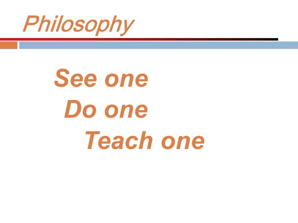 Philosophy See one Do one Teach one