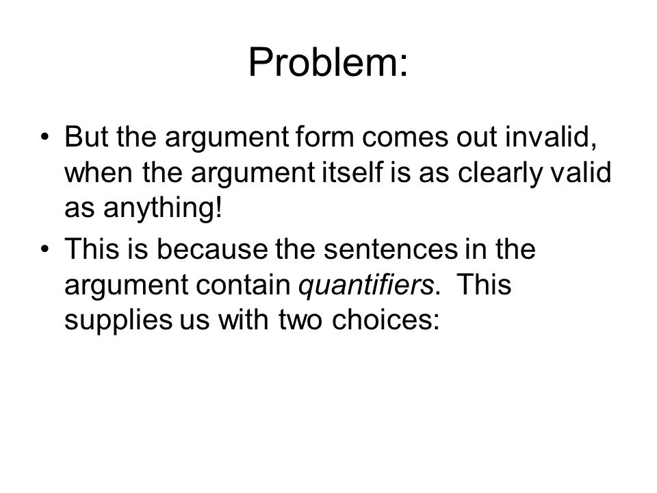 Problem: But the argument form comes out invalid, when the argument itself is as clearly valid as anything!