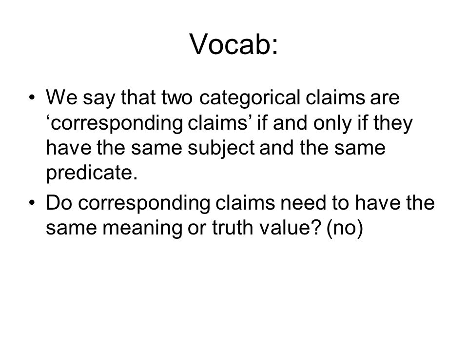 Vocab: We say that two categorical claims are 'corresponding claims' if and only if they have the same subject and the same predicate.