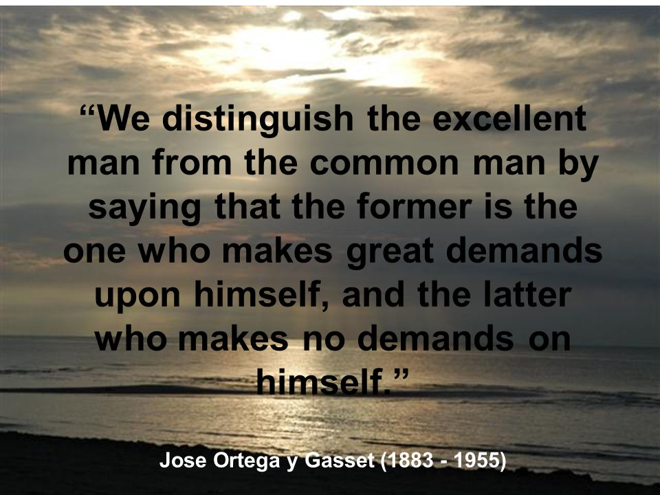 We distinguish the excellent man from the common man by saying that the former is the one who makes great demands upon himself, and the latter who makes no demands on himself. Jose Ortega y Gasset (1883 - 1955)