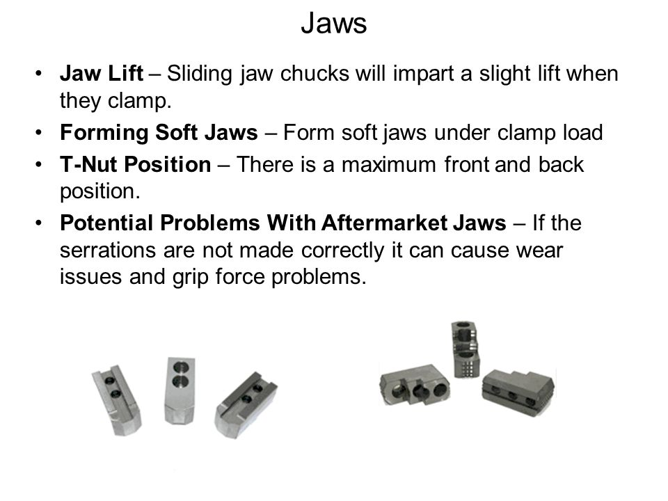 Jaws Jaw Lift – Sliding jaw chucks will impart a slight lift when they clamp. Forming Soft Jaws – Form soft jaws under clamp load.