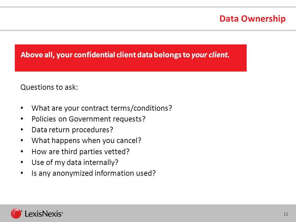 Data Ownership Above all, your confidential client data belongs to your client. Questions to ask: What are your contract terms/conditions