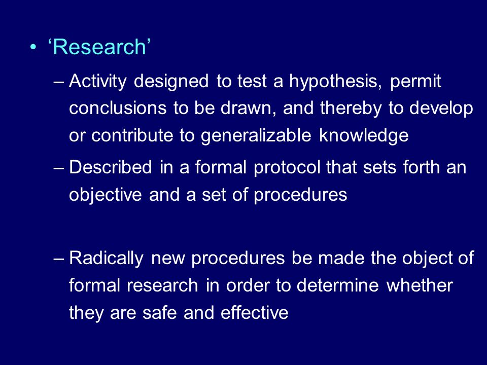 'Research' Activity designed to test a hypothesis, permit conclusions to be drawn, and thereby to develop or contribute to generalizable knowledge.