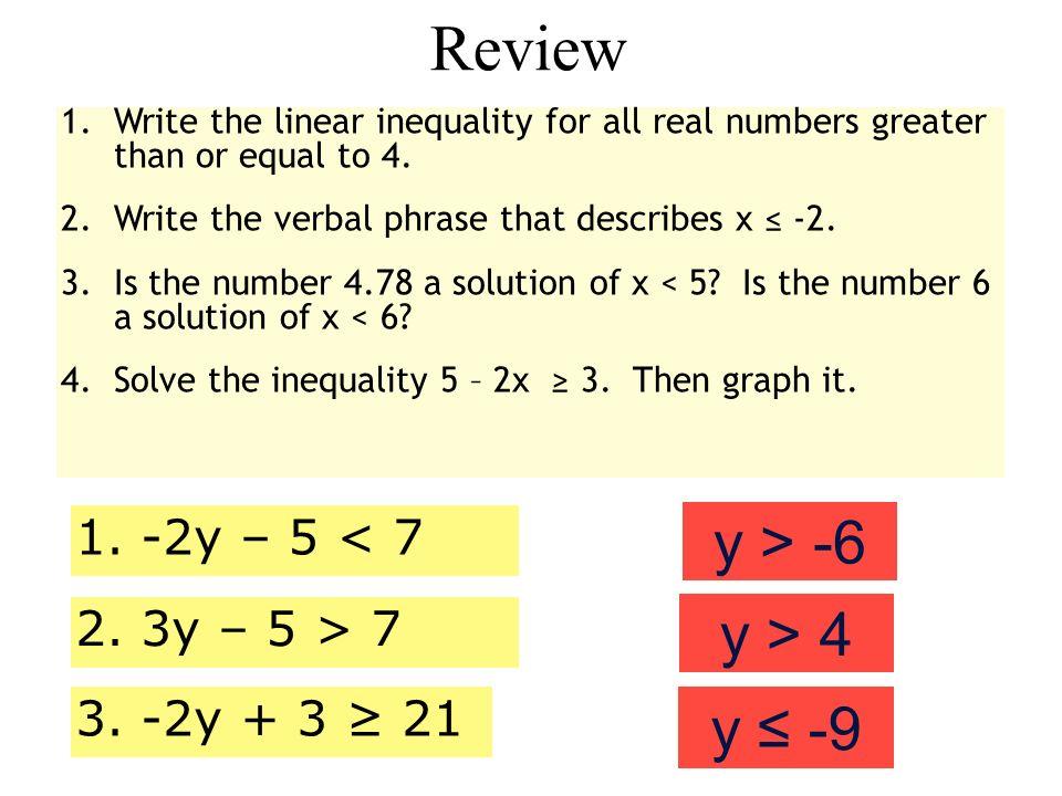 Review y > -6 y > 4 y ≤ -9 1. -2y – 5 < 7 2. 3y – 5 > 7