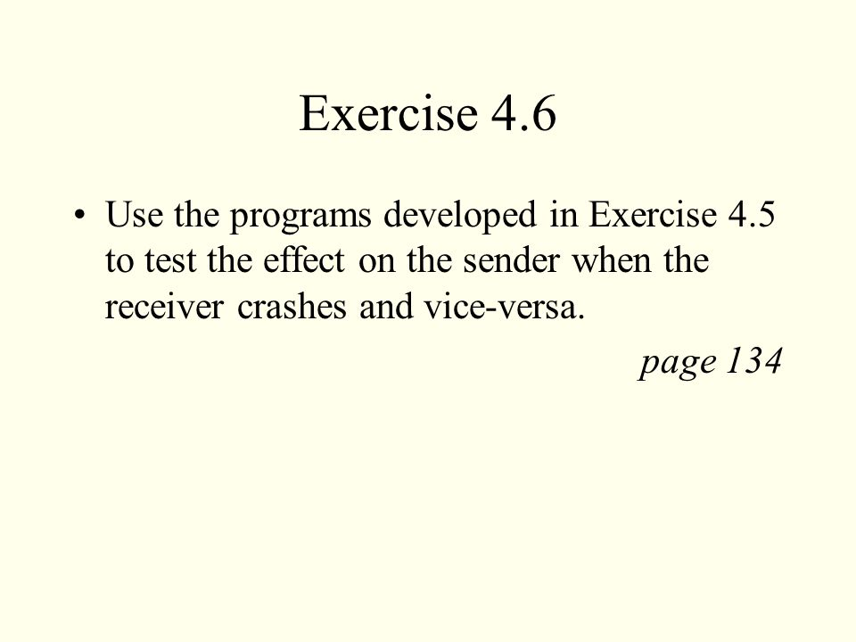 Exercise 4.6 Use the programs developed in Exercise 4.5 to test the effect on the sender when the receiver crashes and vice-versa.