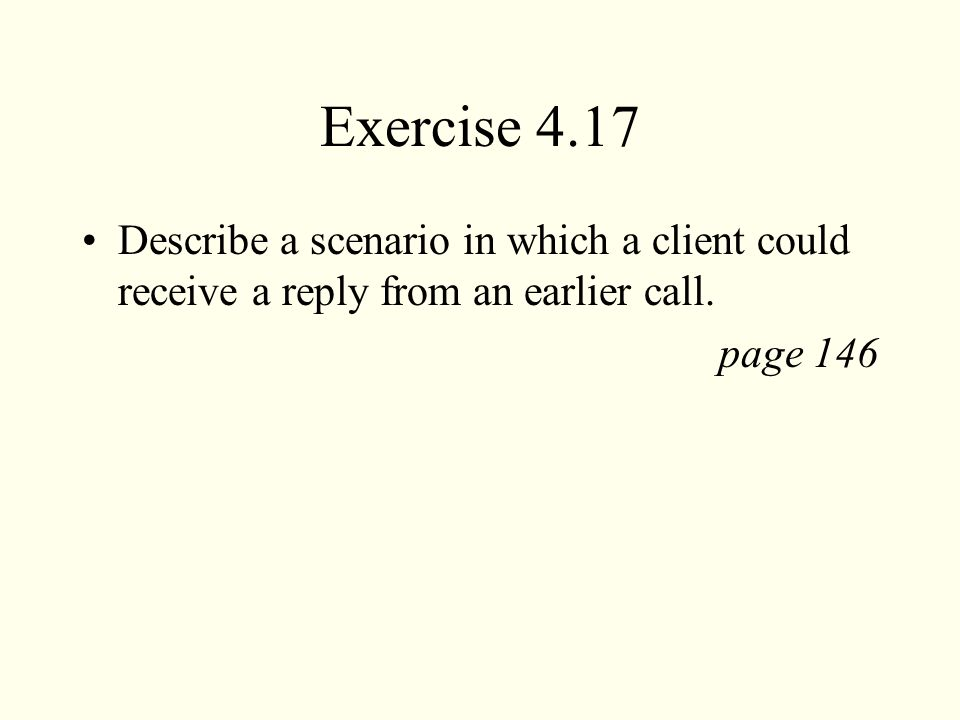 Exercise 4.17 Describe a scenario in which a client could receive a reply from an earlier call.