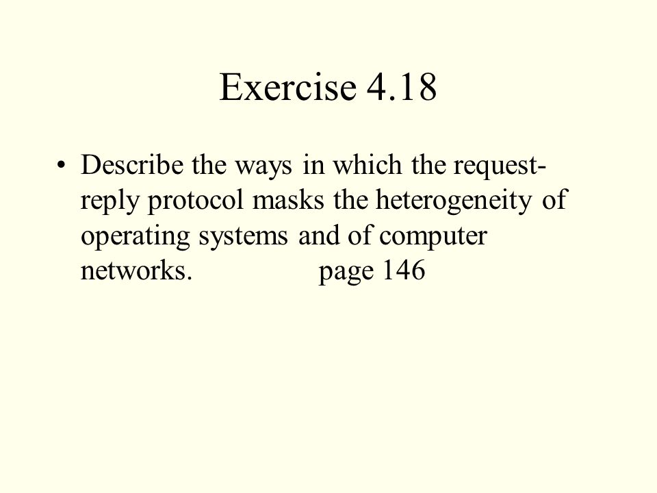Exercise 4.18 Describe the ways in which the request-reply protocol masks the heterogeneity of operating systems and of computer networks. page 146.