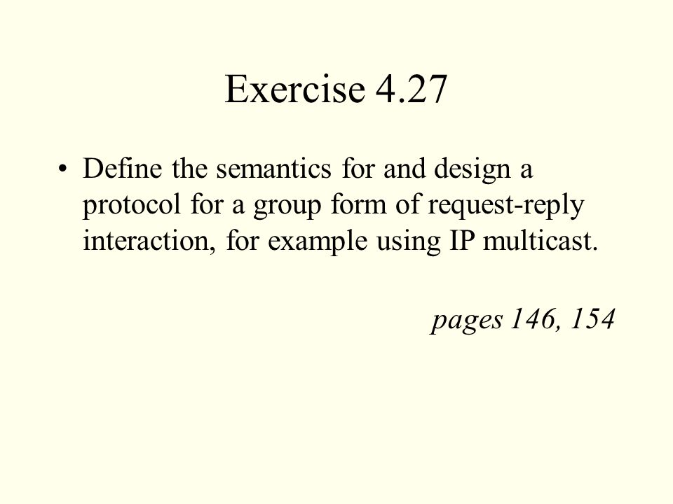 Exercise 4.27 Define the semantics for and design a protocol for a group form of request-reply interaction, for example using IP multicast.