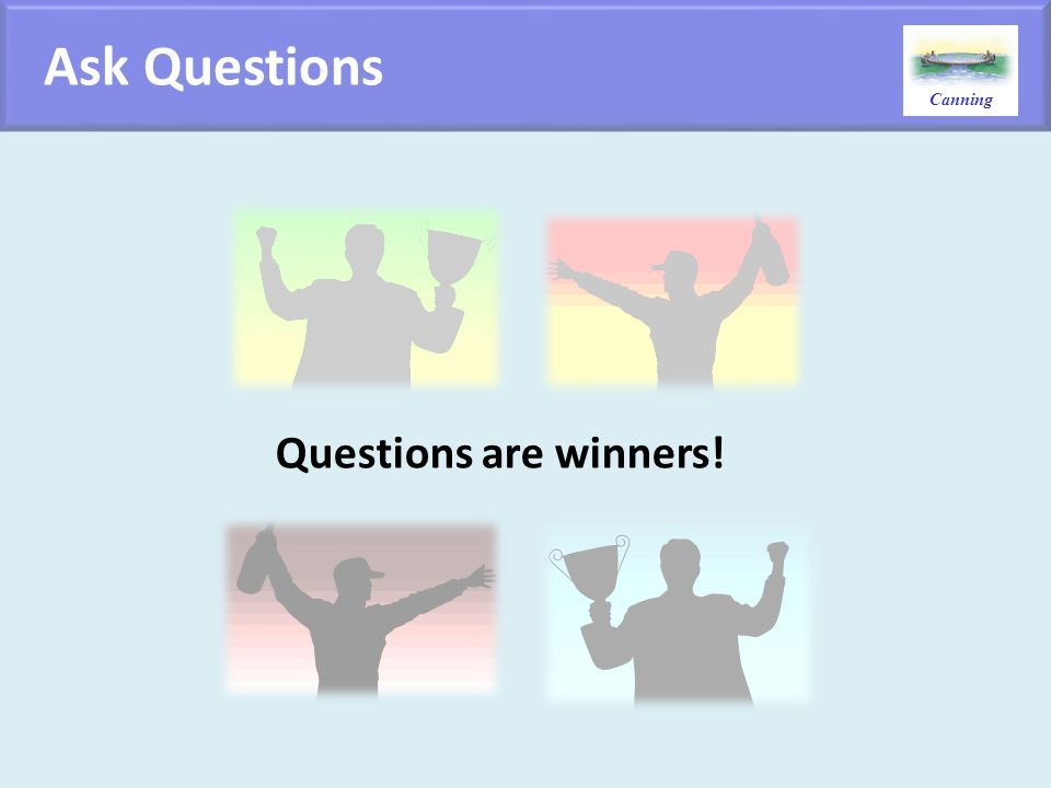Ask Questions Questions are winners!