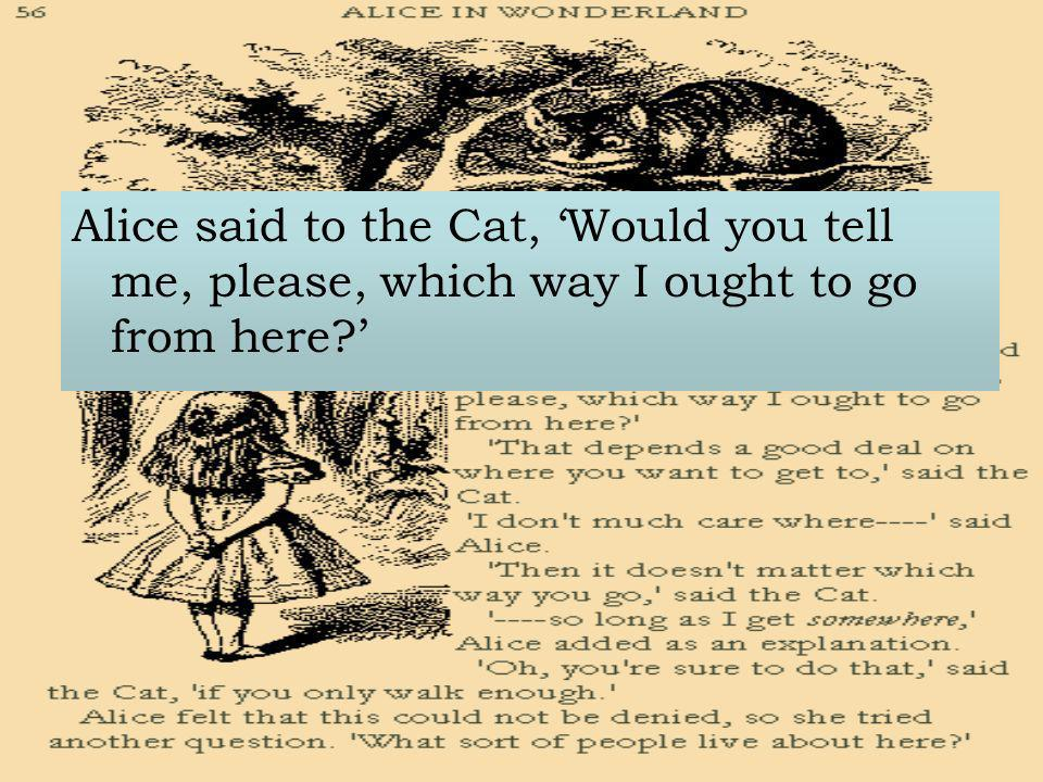 Alice said to the Cat, 'Would you tell me, please, which way I ought to go from here '