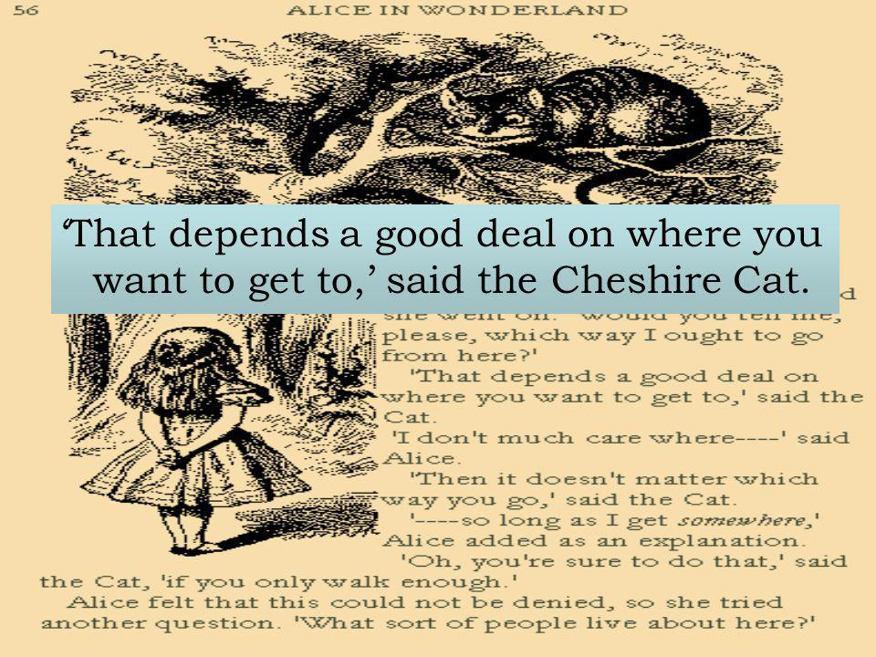 'That depends a good deal on where you want to get to,' said the Cheshire Cat.