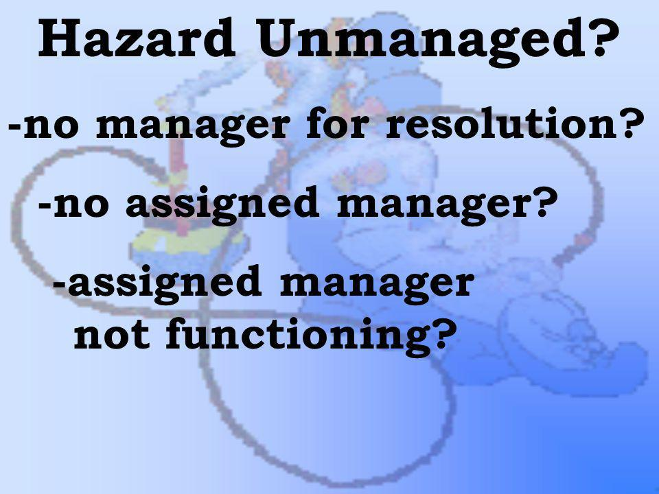 Hazard Unmanaged -no manager for resolution -no assigned manager