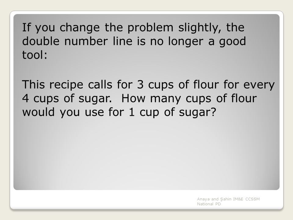 If you change the problem slightly, the double number line is no longer a good tool: This recipe calls for 3 cups of flour for every 4 cups of sugar. How many cups of flour would you use for 1 cup of sugar
