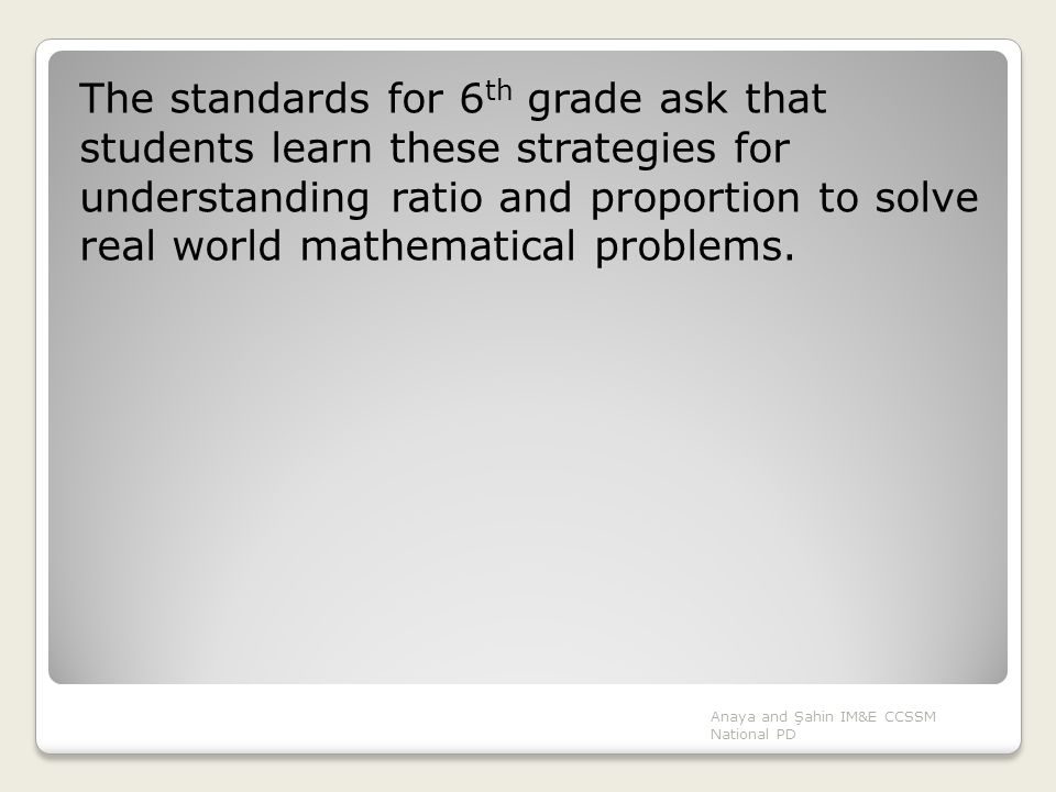 The standards for 6th grade ask that students learn these strategies for understanding ratio and proportion to solve real world mathematical problems.