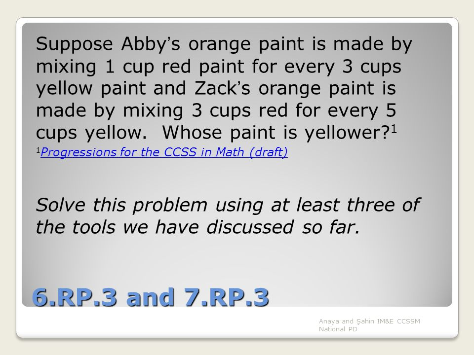 Suppose Abby's orange paint is made by mixing 1 cup red paint for every 3 cups yellow paint and Zack's orange paint is made by mixing 3 cups red for every 5 cups yellow. Whose paint is yellower 1