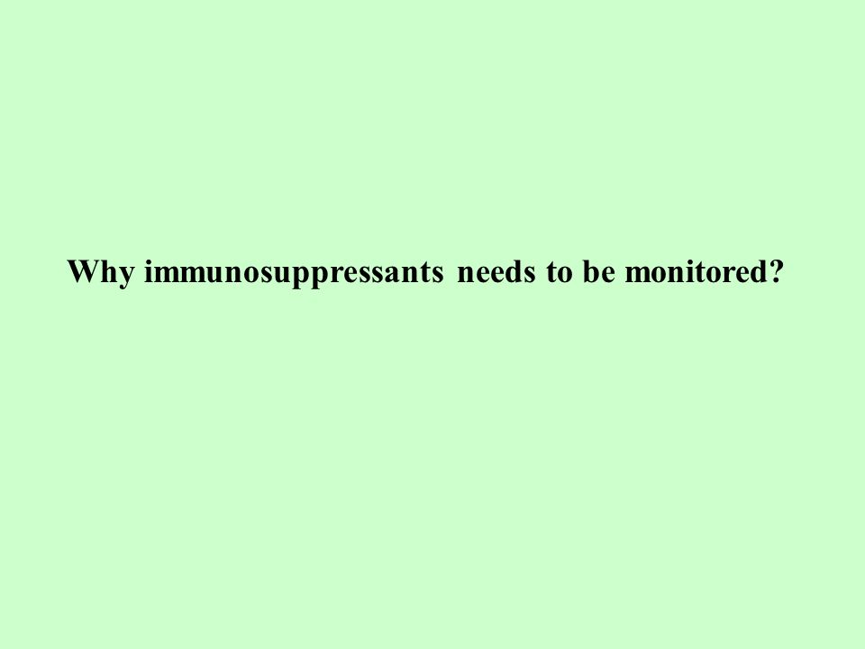 Why immunosuppressants needs to be monitored
