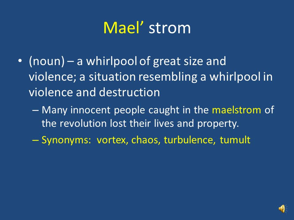 Mael' strom (noun) – a whirlpool of great size and violence; a situation resembling a whirlpool in violence and destruction.