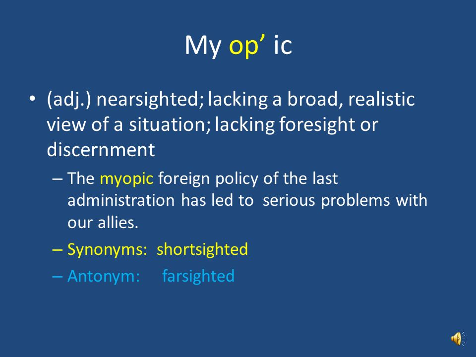 My op' ic (adj.) nearsighted; lacking a broad, realistic view of a situation; lacking foresight or discernment.