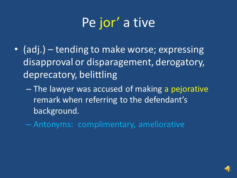 Pe jor' a tive (adj.) – tending to make worse; expressing disapproval or disparagement, derogatory, deprecatory, belittling.