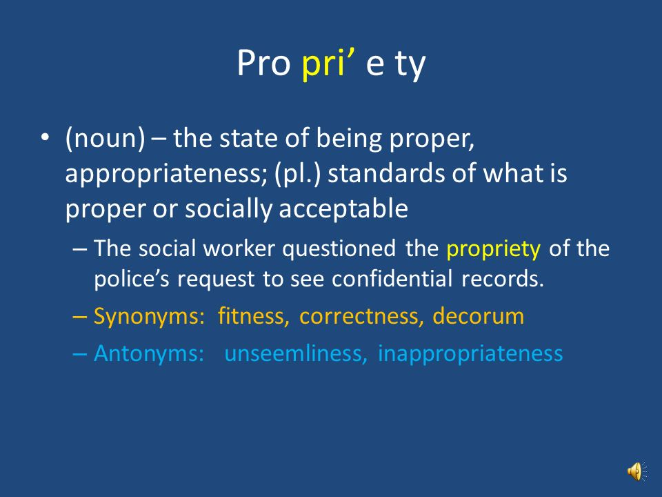 Pro pri' e ty (noun) – the state of being proper, appropriateness; (pl.) standards of what is proper or socially acceptable.