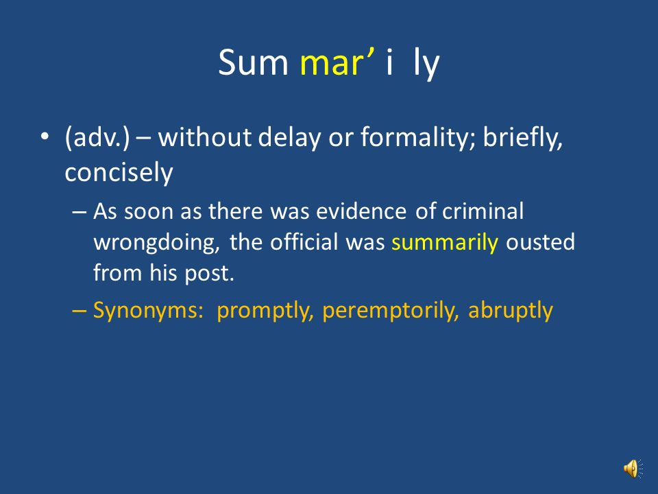 Sum mar' i ly (adv.) – without delay or formality; briefly, concisely