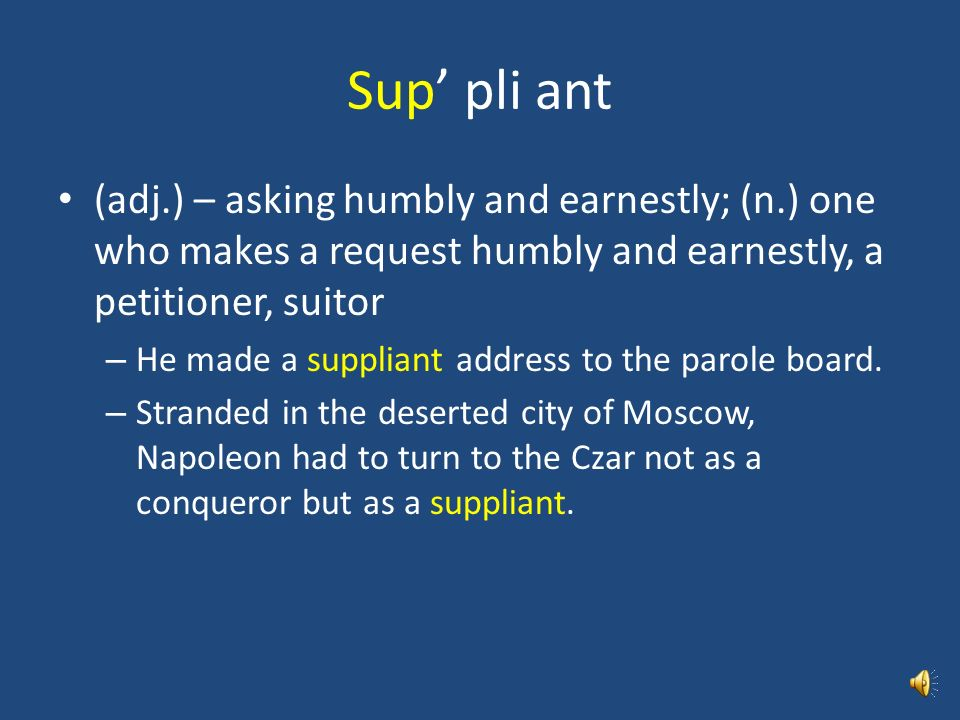 Sup' pli ant (adj.) – asking humbly and earnestly; (n.) one who makes a request humbly and earnestly, a petitioner, suitor.