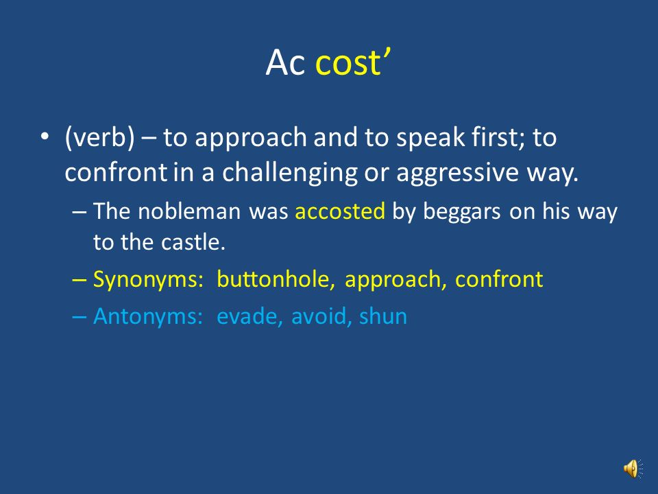Ac cost' (verb) – to approach and to speak first; to confront in a challenging or aggressive way.