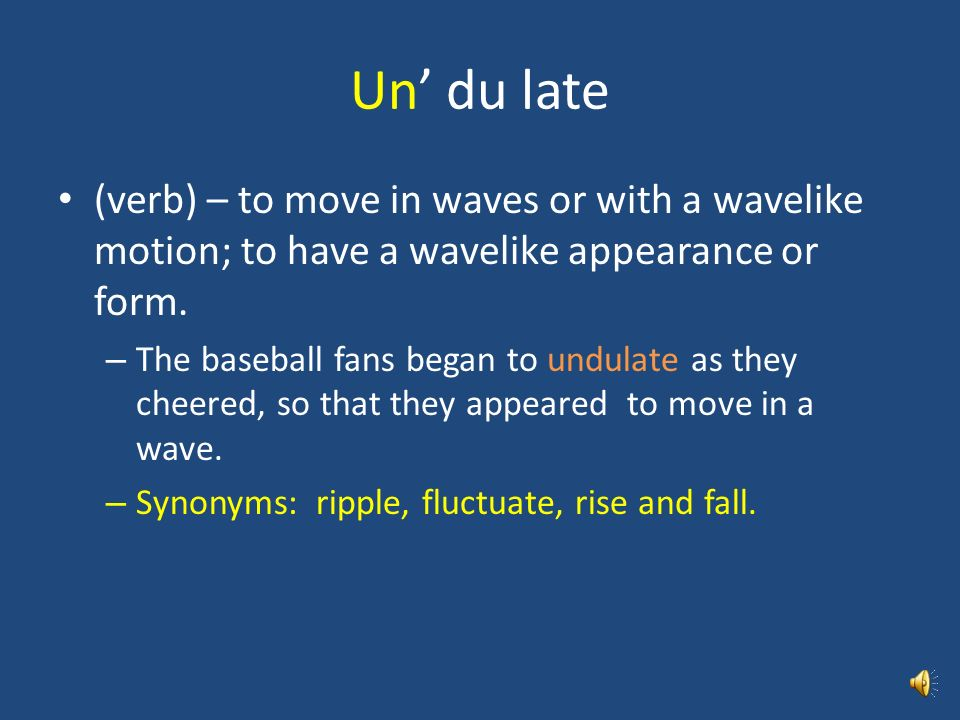 Un' du late (verb) – to move in waves or with a wavelike motion; to have a wavelike appearance or form.
