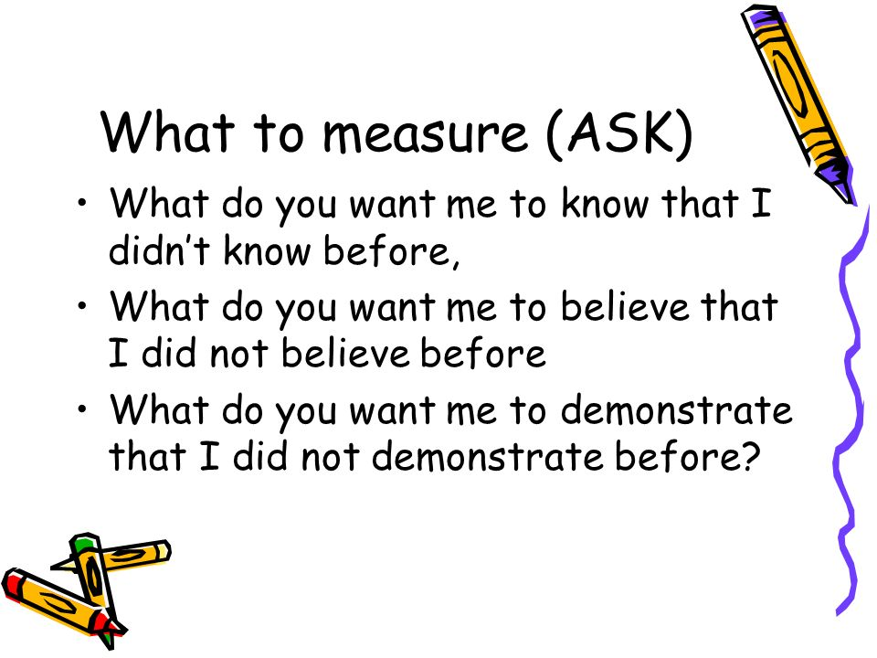 What to measure (ASK) What do you want me to know that I didn't know before, What do you want me to believe that I did not believe before.
