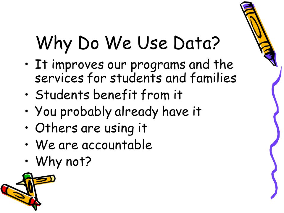 Why Do We Use Data It improves our programs and the services for students and families. Students benefit from it.