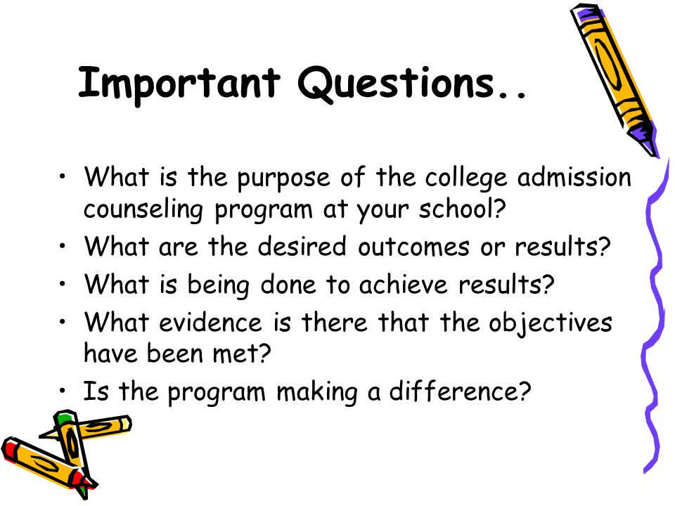 Important Questions.. What is the purpose of the college admission counseling program at your school