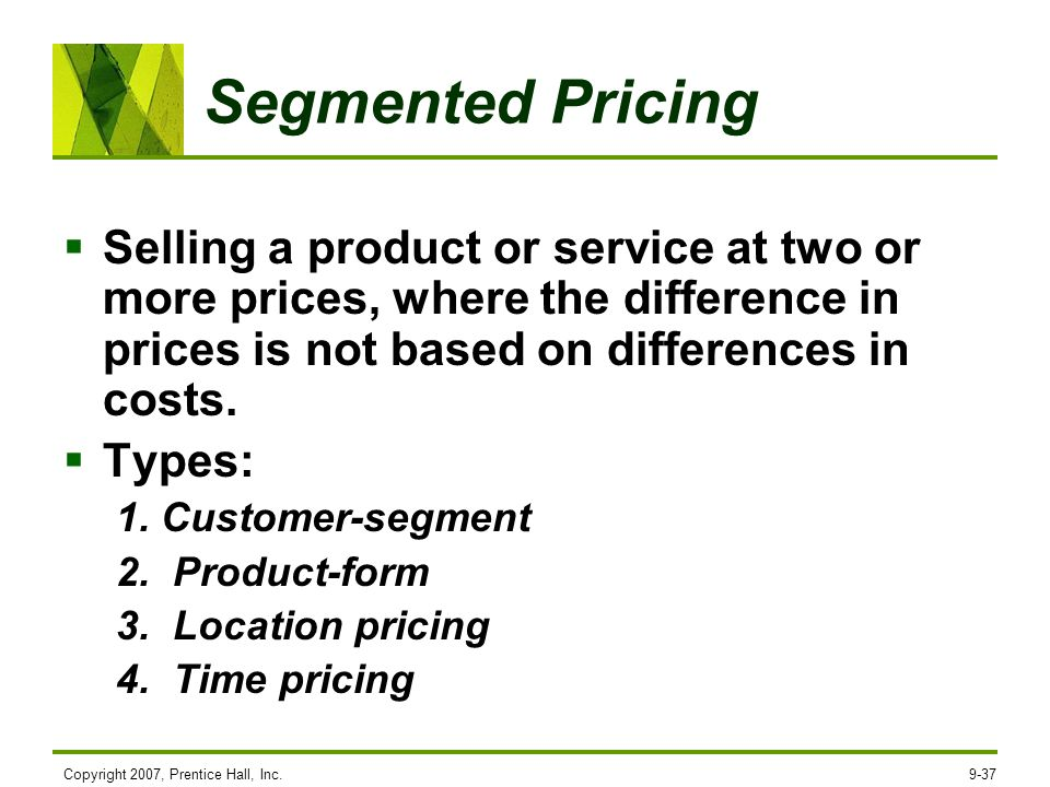 Segmented Pricing Selling a product or service at two or more prices, where the difference in prices is not based on differences in costs.
