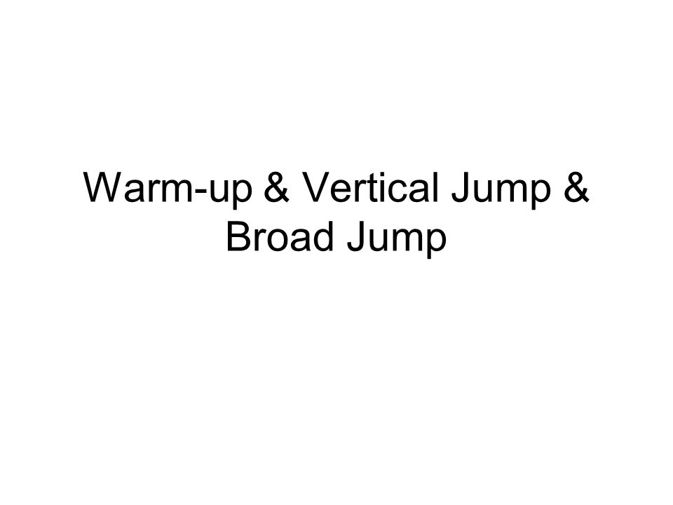 Warm-up & Vertical Jump & Broad Jump