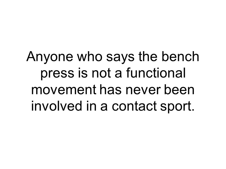 Anyone who says the bench press is not a functional movement has never been involved in a contact sport.