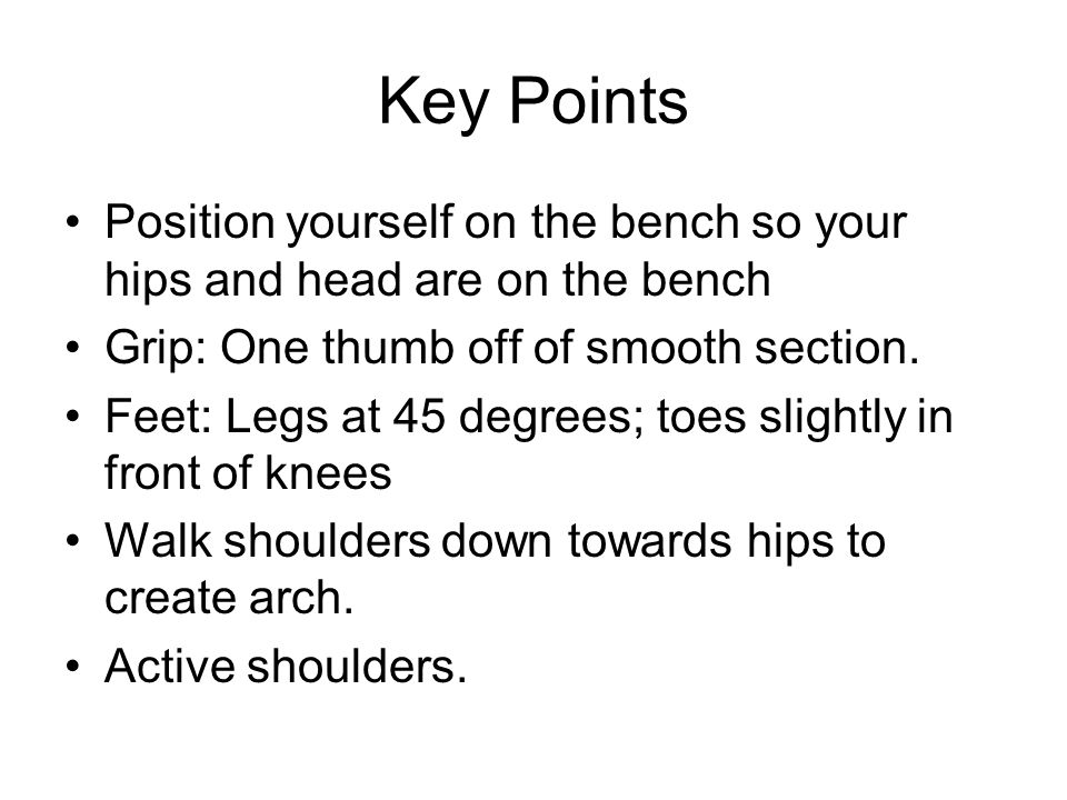 Key Points Position yourself on the bench so your hips and head are on the bench. Grip: One thumb off of smooth section.