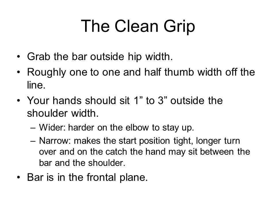 The Clean Grip Grab the bar outside hip width.