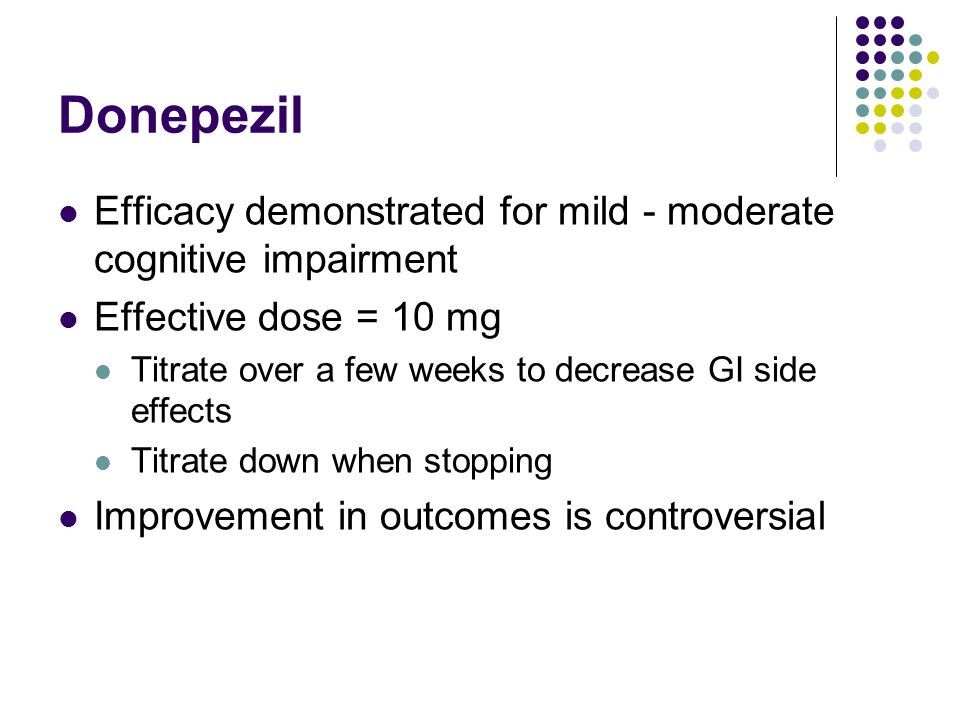 Donepezil Efficacy demonstrated for mild - moderate cognitive impairment. Effective dose = 10 mg.
