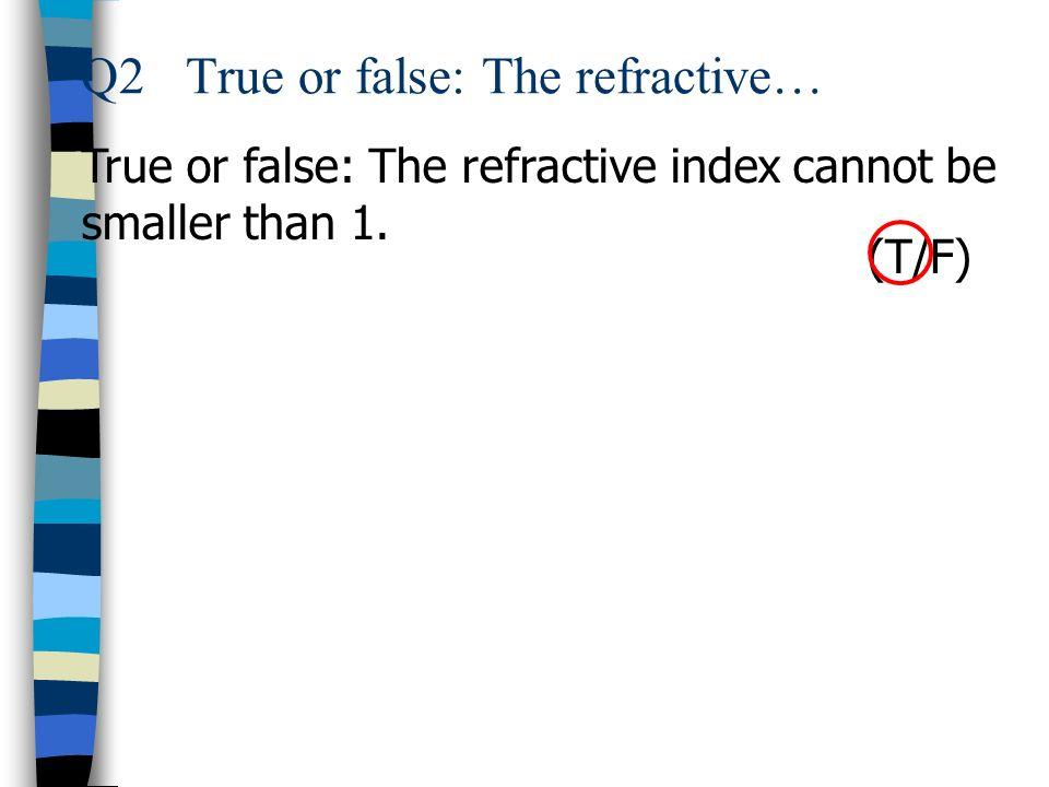 Q2 True or false: The refractive…