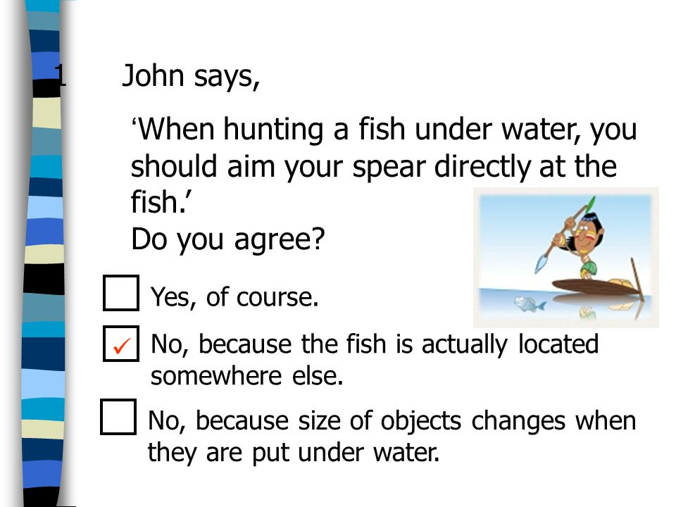 1 John says, 'When hunting a fish under water, you should aim your spear directly at the fish.' Do you agree