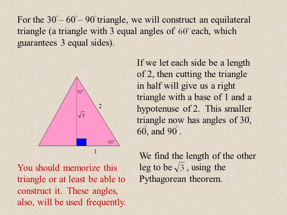 For the 30 – 60 – 90 triangle, we will construct an equilateral triangle (a triangle with 3 equal angles of each, which guarantees 3 equal sides).