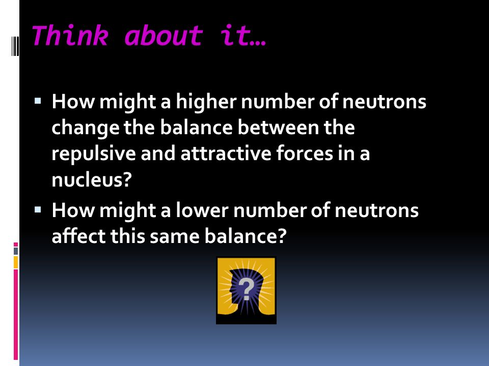 Think about it… How might a higher number of neutrons change the balance between the repulsive and attractive forces in a nucleus