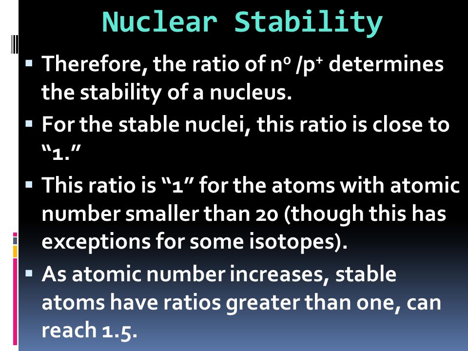 Nuclear Stability Therefore, the ratio of n0 /p+ determines the stability of a nucleus. For the stable nuclei, this ratio is close to 1.