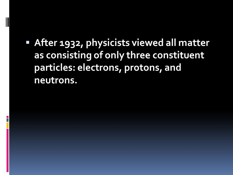 After 1932, physicists viewed all matter as consisting of only three constituent particles: electrons, protons, and neutrons.