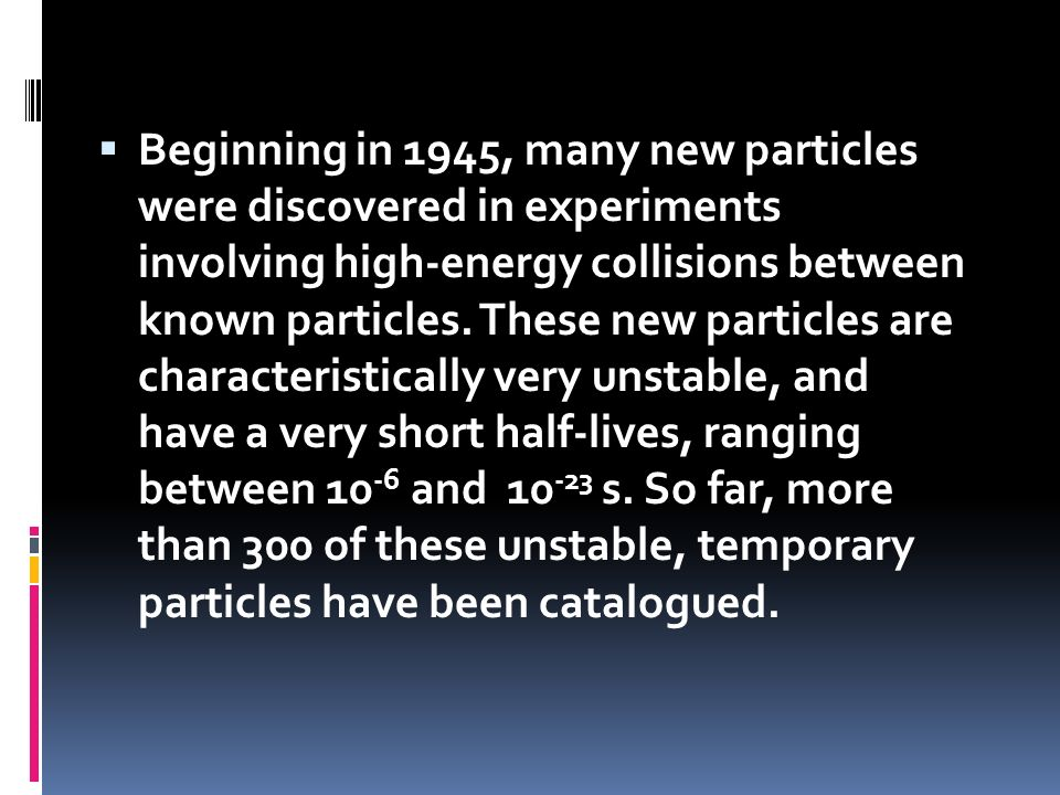 Beginning in 1945, many new particles were discovered in experiments involving high-energy collisions between known particles.