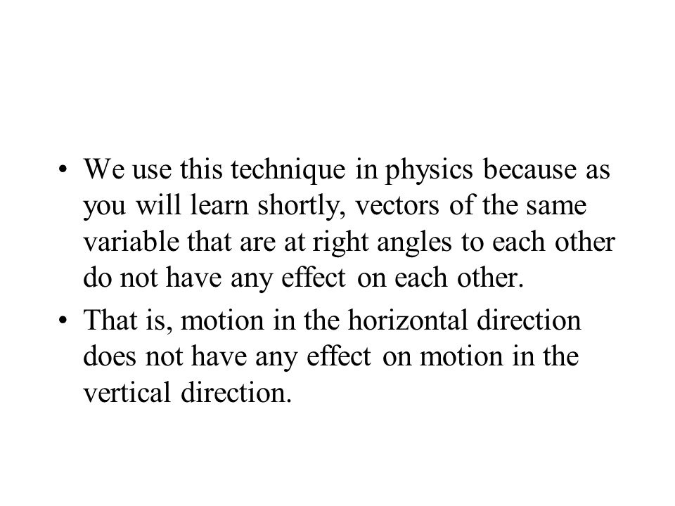 We use this technique in physics because as you will learn shortly, vectors of the same variable that are at right angles to each other do not have any effect on each other.